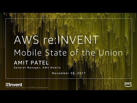 AWS re:Invent 2017: Mobile Application Development: State of the Union (MBL306)
