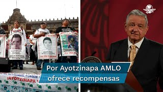 El Presidente Andrés Manuel López Obrador reiteró su llamado a que todos aquellos que ayuden proporcionando información sobre la desaparición de los estudiantes tendrán recompensa, incluso, detenidos y prófugos