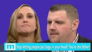 Stop letting people put bugs in your head! You're the father! | The Maury Show