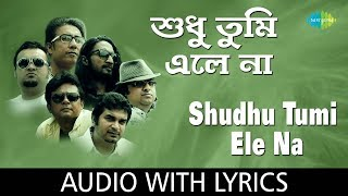 Shudhu Tumi Ele Na with lyrics | শুধু তুমি এলে না  | Cactus