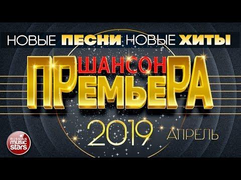 САМЫЕ НОВЫЕ ПЕСНИ ШАНСОНА ✪ АПРЕЛЬ 2019 ✪ ВСЕ НОВЫЕ ХИТЫ ✪