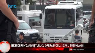 İskenderun da uyuşturucu operasyonu 3 zanlı tutuklandı