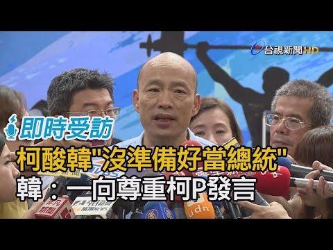 柯文哲酸韓「沒準備好當總統」  韓國瑜:一向尊重柯P發言【即時受訪】