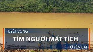 Tuyệt vọng tìm người mất tích ở Yên Bái  | VTC1