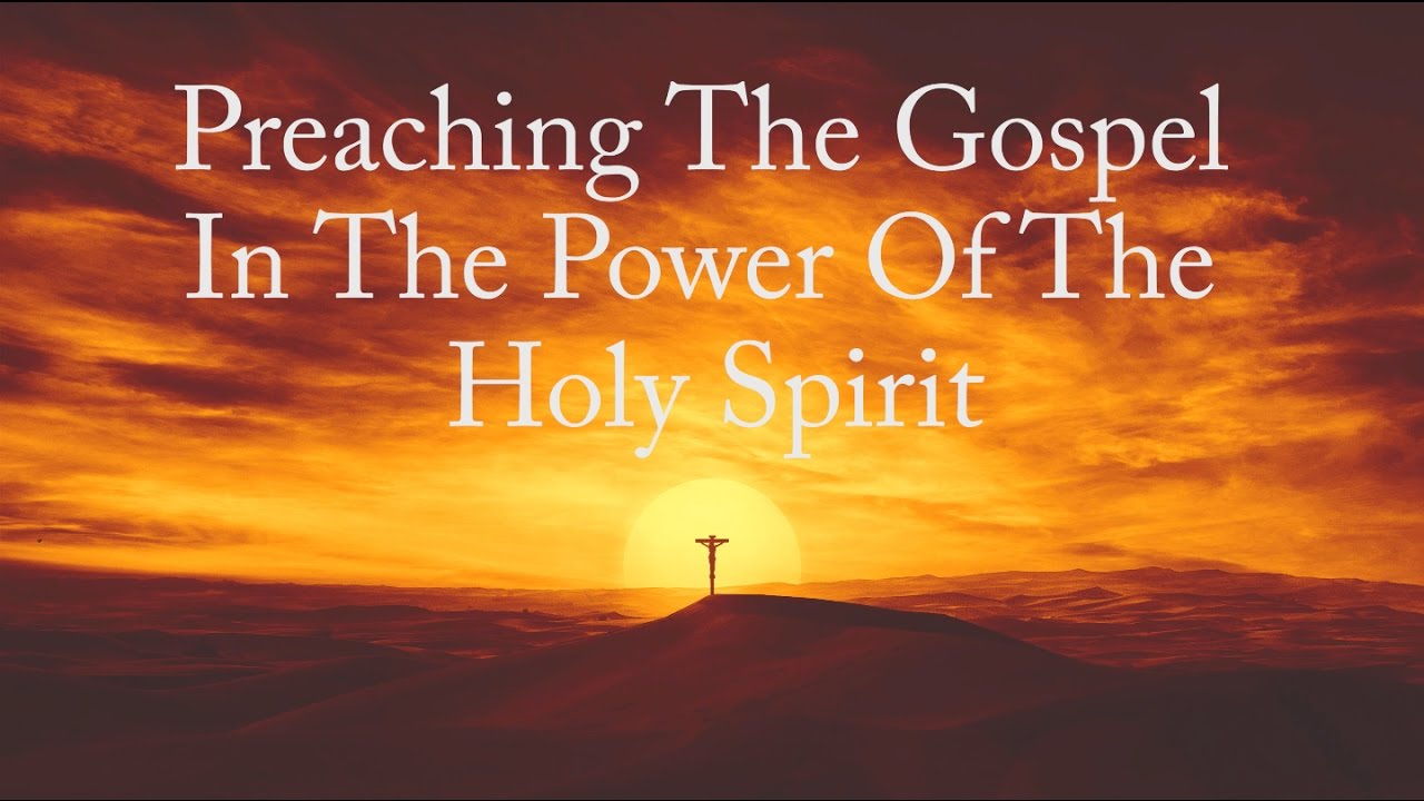 preaching the gospel in the power of the holy spirit youtube