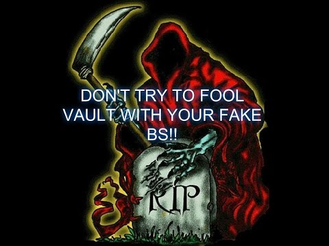 DON'T TRY TO FOOL VAULT WITH YOUR FAKE BS!!!!!!!!!!!!!!!!!!!!!!!!!!!!!!