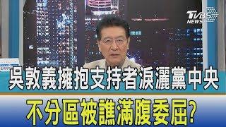 【少康開講】吳敦義擁抱支持者淚灑黨中央 不分區被譙滿腹委屈?