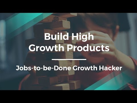 How to Build High Growth Products by Jobs-to-be-Done Growth Hacker