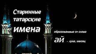 Старинные татарские имена (образованные от слова ай - луна, месяц)