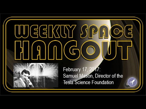 Weekly Space Hangout - Feb 17, 2017: Samuel Mason of the Tesla Science Foundation