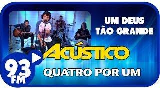 Baixar Quatro Por Um - UM DEUS TÃO GRANDE - Acústico 93 - AO VIVO - Abril de 2014