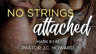 No Strings Attached | Pastor J.C. Howard | St. Mark 8:1-10