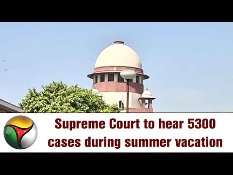 Supreme Court to hear 5300 cases during summer vacation