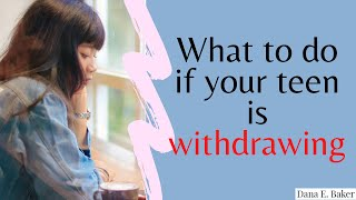 My Teen is Withdrawing--What should we do?