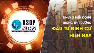BSOP NEWS 19 | NHỮNG BIẾN ĐỘNG TRONG THỊ TRƯỜNG ĐẦU TƯ ĐỊNH CƯ HIỆN NAY