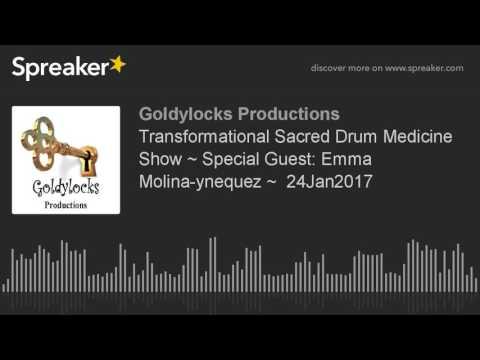 Transformational Sacred Drum Medicine Show ~ Special Guest: Emma Molina-ynequez ~  24Jan2017