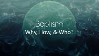 Baptism - Why, How, and Who - 11-12-17
