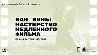 «Ван Бинь: мастерство медленного фильма». Лекция Антона Мазурова