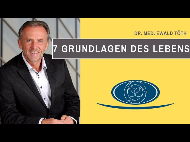 7 Grundlagen des Lebens von und mit Dr. Ewald Töth