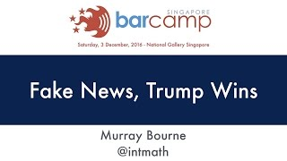 Fake News, Trump Wins - BarcampSG 2016
