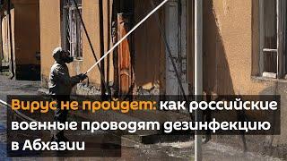 Вирус не пройдет: как российские военные проводят дезинфекцию в Абхазии