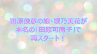 田原俊彦の娘・綾乃美花が本名の「田原可南子」で再スタート! 田原俊彦...