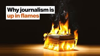"""""""It's all going down."""" Why journalism is up in flames. 