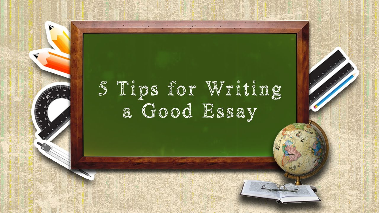 tips for writing a good essay  5 tips for writing a good essay