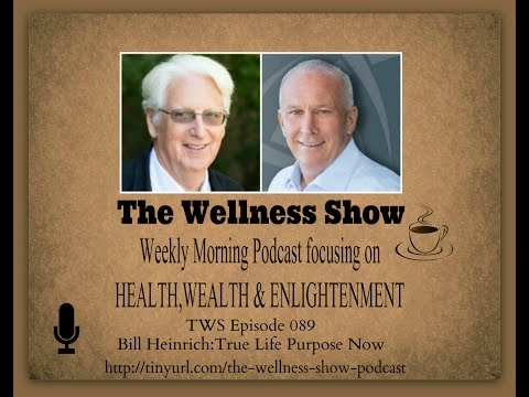 Bill Heinrich True Life Purpose ep 89 The Wellness Show