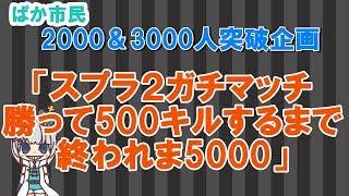 [LIVE] 【2000人&3000人突破企画】ガチマッチ勝って500キルするまで終われま500!【スプラトゥーン2】