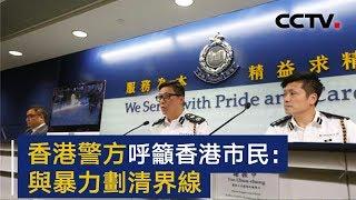 香港警方召开记者会 呼吁香港市民与暴力划清界线   CCTV
