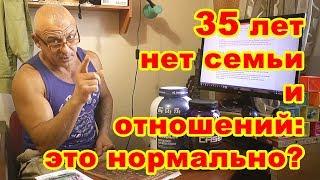 35 ЛЕТ НЕТ СЕМЬИ И ОТНОШЕНИЙ