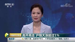 [中国财经报道]高开高走 沪指大涨超过1%| CCTV财经