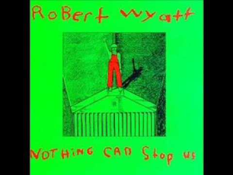 Robert Wyatt - Nothing can stop us