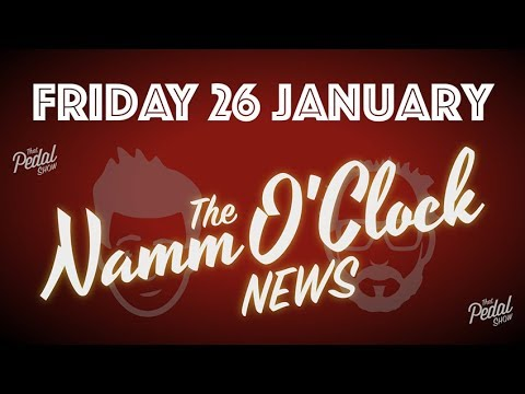 That Pedal Show – The NAMM O'Clock News, Friday 26 January 2018