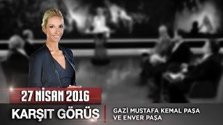 Karşıt Görüş - 27 Nisan2016 (Gazi Mustafa Kemal Paşa ve Enver Paşa)ᴴᴰ