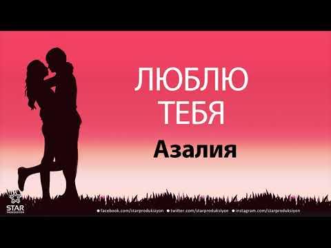 Люблю Тебя Азалия - Песня Любви На Имя
