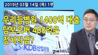 1부 우리들병원 1400억 대출 중 담보 오버한 400억은 정치자금인가? (2019.03.14) [정치분석]