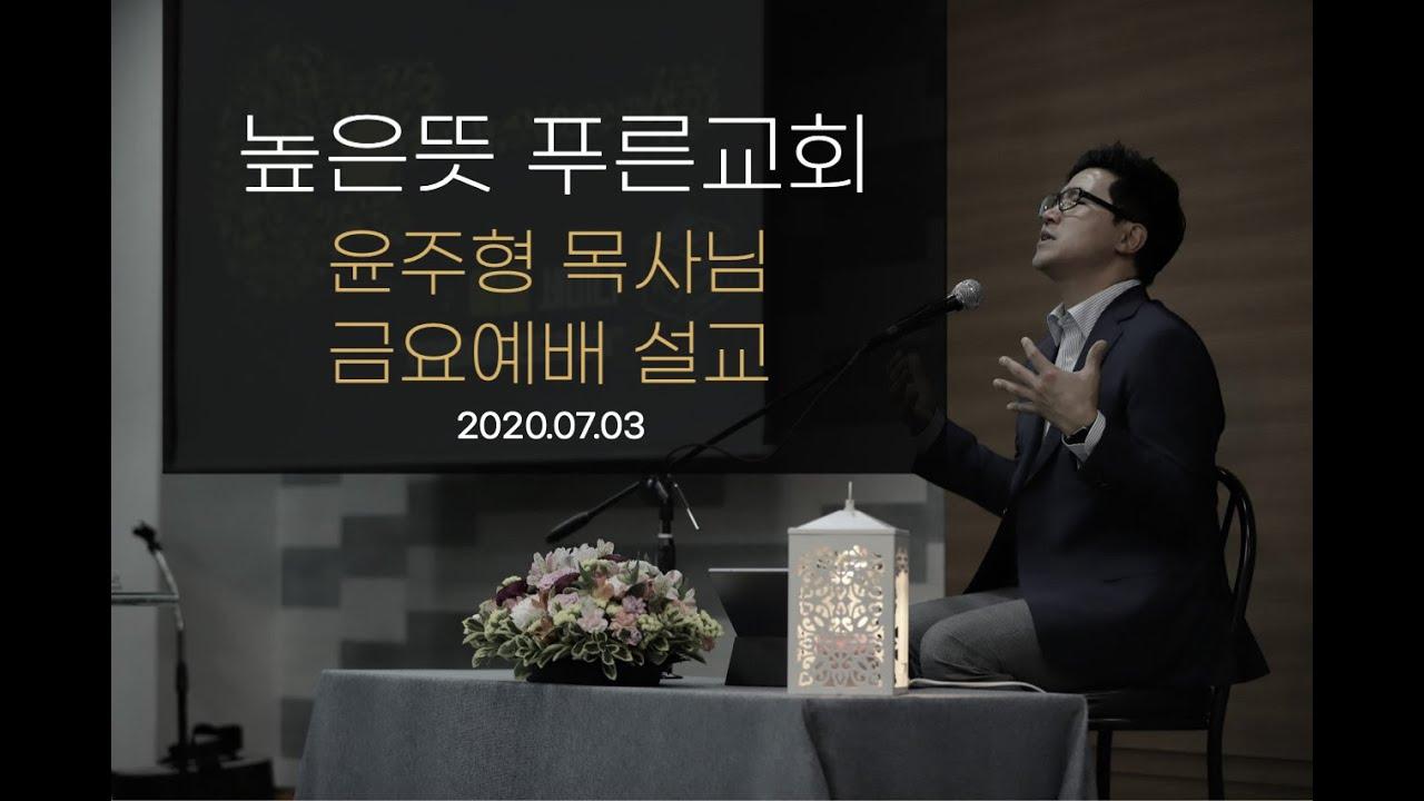 높은뜻 푸른교회 윤주형목사님 금요예배 설교 2020.07.03