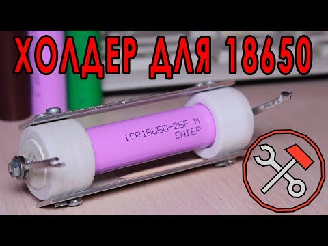 Держатель для аккумулятора 18650 - СВОИМИ РУКАМИ (Холдер)