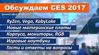 Обсуждаем CES 2017 - Vega, RyZen, KabyLake, игровые ноутбуки и ещё много всего
