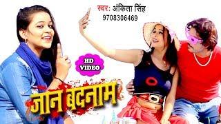 हिट हो गया Ankita Singh का सबसे बड़ा गाना (HD VIDEO) - Jaan Badnam - Bhojpuri Superhit Video 2018