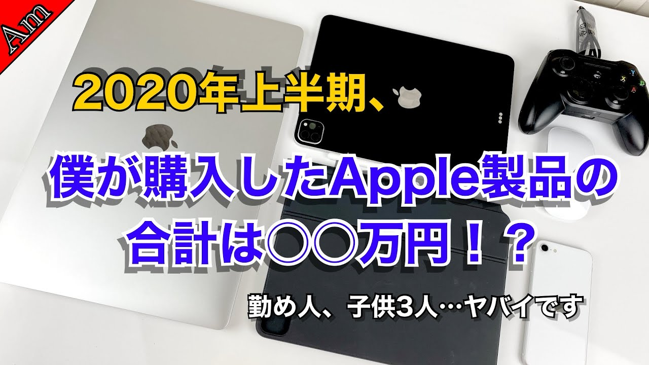 2020年上半期、僕が購入したApple製品の合計額は○○万円でした…ヤバイです涙