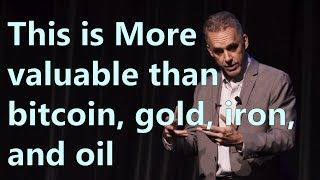 This is More valuable than bitcoin, gold, iron, and oil - Jordan Peterson
