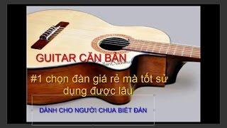 guitar căn bản dành cho những người chưa biết gì về guitar #1 hướng dẫn chọn đàn vừa rẻ lại vừa tốt