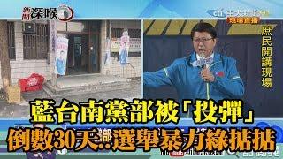 《新聞深喉嚨》精彩片段 藍台南黨部被「投彈」 倒數30天...選舉暴力綠掂掂