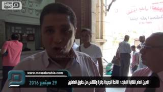 مصر العربية | الامين العام للنقابة الاطباء : اللائحة الجديدة جائرة وتنتقص من حقوق العاملين