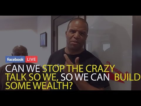 CAN WE STOP THE CRAZY TALK, SO WE CAN BUILD SOME WEALTH?