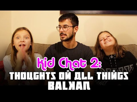 KID CHAT: THOUGHTS ON ALL THINGS BALKAN (PART 2)