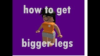 how to GET bigger legs! on roblox